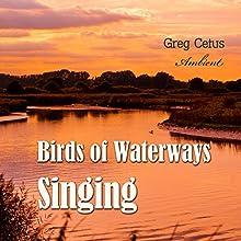 Birds of Waterways Singing Performance by Greg Cetus Narrated by Greg Cetus