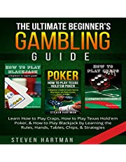 The Ultimate Beginner's Gambling Guide: Learn How to Play Craps, How to Play Texas Hold'em Poker, & How to Play Blackjack by Learning the Rules, Hands, Tables, Chips, & Strategies