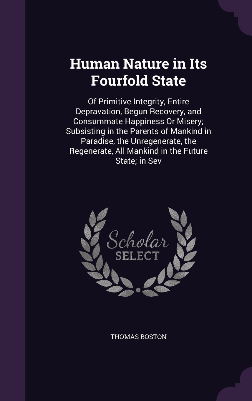 Download Human Nature in Its Fourfold State: Of Primitive Integrity, Entire Depravation, Begun Recovery, and Consummate Happiness or Misery; Subsisting in the ... All Mankind in the Future State; In Sev ebook