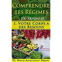 Comprendre les Régimes 100 réponses: 1. Votre Corps a des Besoins (comment prendre de bonnes habitudes de nutrition et apprendre à maigrir autrement, en douceur, dans l'harmonie) (French Edition)