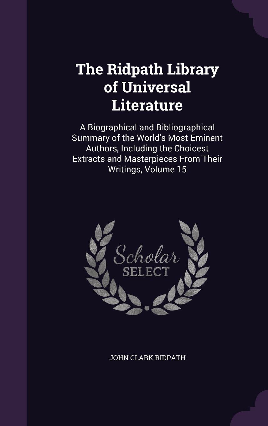 Download The Ridpath Library of Universal Literature: A Biographical and Bibliographical Summary of the World's Most Eminent Authors, Including the Choicest ... Masterpieces from Their Writings, Volume 15 PDF