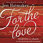For the Love: Fighting for Grace in a World of Impossible Standards | Jen Hatmaker