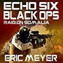 Echo Six: Black Ops - Raid on Somalia Audiobook by Eric Meyer Narrated by Tim Welch