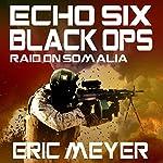 Echo Six: Black Ops - Raid on Somalia   Eric Meyer