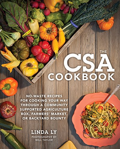 The CSA Cookbook: No-Waste Recipes for Cooking Your Way Through a Community Supported Agriculture Box, Farmers' Market, or Backyard Bounty by Linda Ly