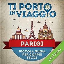Ti porto in viaggio: Parigi. Piccola guida per coppie felici Audiobook by Elisa Paterlini di TBnet Narrated by Laura Righi
