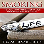 Smoking: The Easiest Way to Permanently Stop Smoking Without Side Effects | Tom Roberts