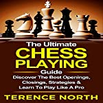 The Ultimate Chess Playing Guide: The Best Openings, Closings, Strategies & Learn to Play like a Pro | Terence North