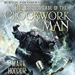 The Curious Case of the Clockwork Man: Burton & Swinburne, Book 2 | Mark Hodder