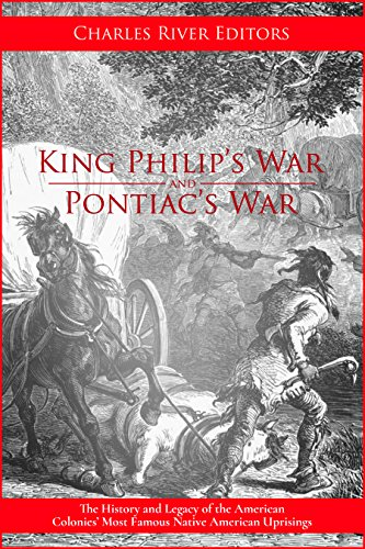 King Philip's War and Pontiac's War: The History and Legacy of the American Colonies' Most Famous Native American Uprisings