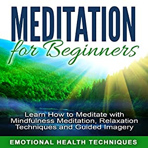 Meditation for Beginners: Learn How to Meditate with Mindfulness Meditation, Relaxation Techniques and Guided Imagery Speech