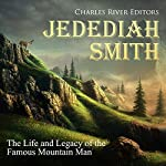 Jedediah Smith: The Life and Legacy of the Famous Mountain Man | Charles River Editors