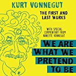 We Are What We Pretend to Be: The First and Last Works | Kurt Vonnegut