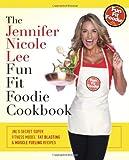 The Jennifer Nicole Lee Fun Fit Foodie Cookbook: JNL's Secret Super Fitness Model Fat Blasting & Muscle Fueling Recipes