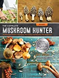 The Complete Mushroom Hunter, Revised: Illustrated Guide to Foraging, Harvesting, and Enjoying Wild Mushrooms - Including new sections on growing your own incredible edibles and off-season collecting