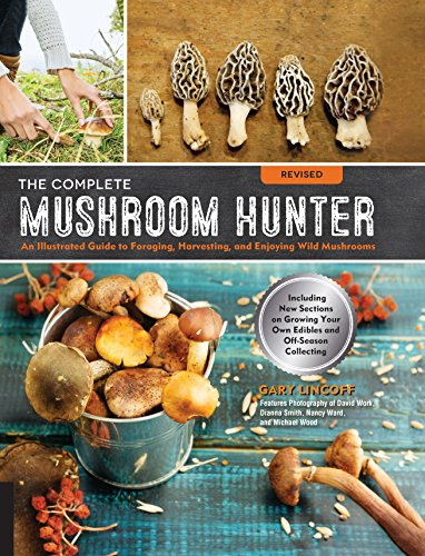 (The Complete Mushroom Hunter, Revised: Illustrated Guide to Foraging, Harvesting, and Enjoying Wild Mushrooms - Including new sections on growing your own incredible edibles and off-season collecting )