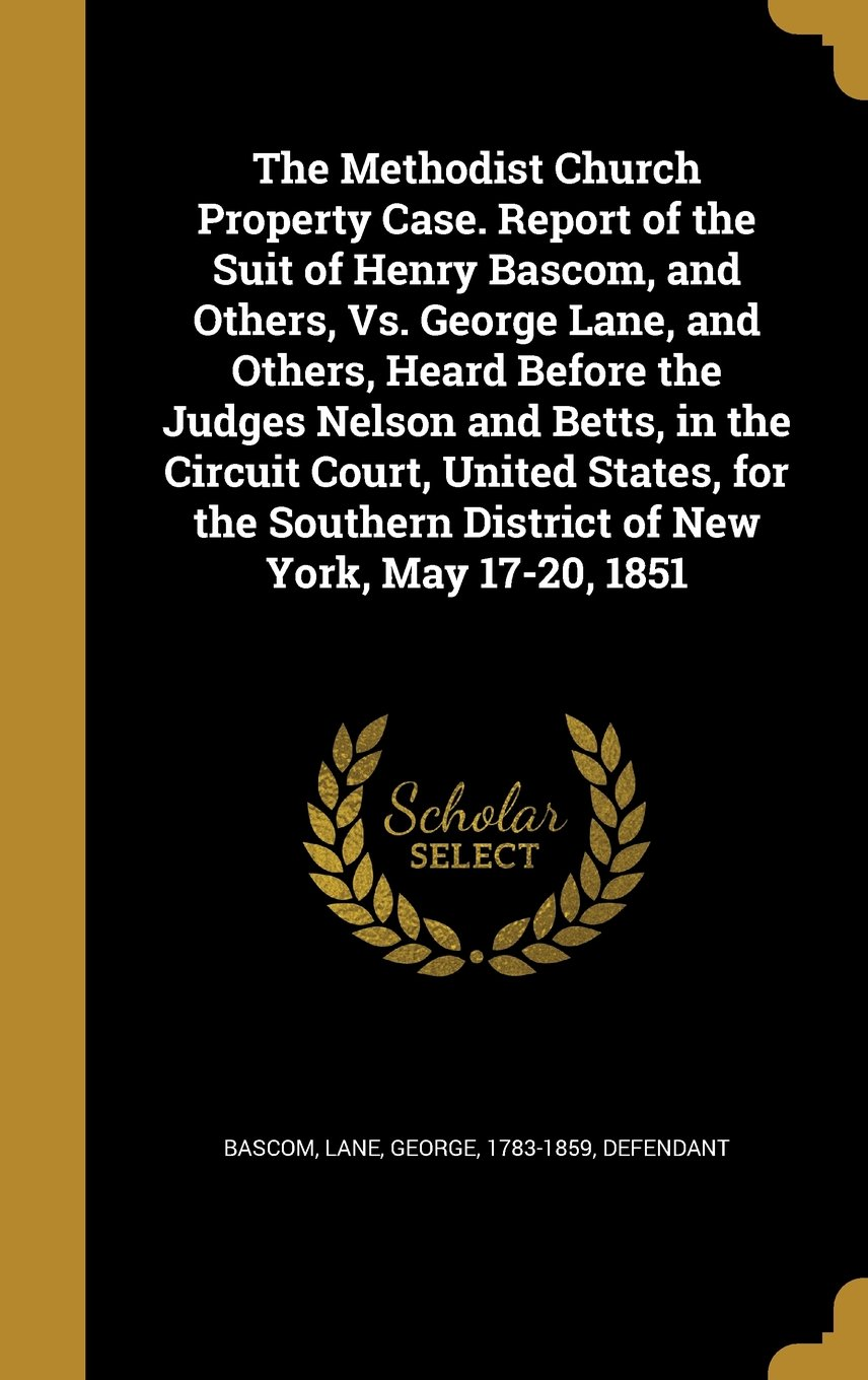 Download The Methodist Church Property Case. Report of the Suit of Henry BASCOM, and Others, vs. George Lane, and Others, Heard Before the Judges Nelson and ... District of New York, May 17-20, 1851 PDF