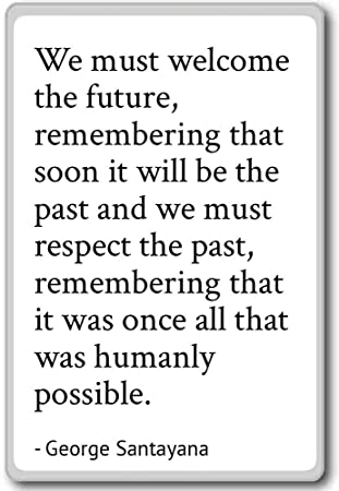 We must welcome the future, remembering th... - George Santayana quotes fridge