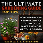 The Ultimate Gardening Guide Top Tips: Inspiration and Helpful Advice to Help You Make the Most of Your Garden | Gazella D. S. Pistorious