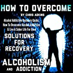 Alcohol Addiction Recovery Guide: How to Overcome Alcohol Addiction and Live a Sober Life for Good | Chris Adkins