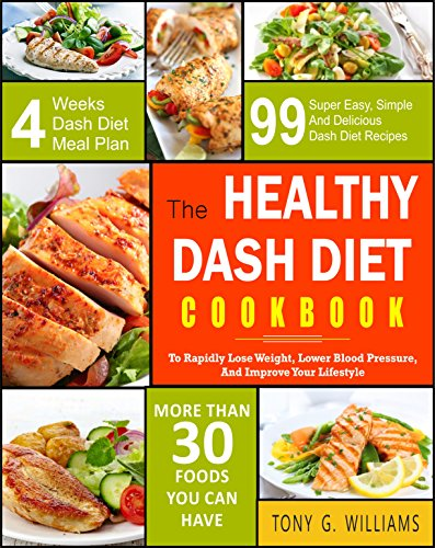 Dash Diet Cookbook: The Healthy Dash Diet Cookbook- 99 Super Easy, Simple And Delicious Dash Diet Recipes To Rapidly Lose Weight, Lower Blood Pressure, And Improve Your Lifestyle (Best Diet To Lower Cholesterol And Lose Weight)