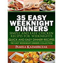 35 Easy Weeknight Dinners – Simple and Easy Chicken Recipes For Weeknights (Quick and Easy Dinner Recipes – The Easy Weeknight Dinners Collection Book 6)