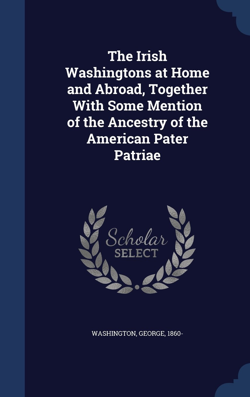 Read Online The Irish Washingtons at Home and Abroad, Together with Some Mention of the Ancestry of the American Pater Patriae pdf