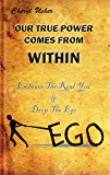 OUR TRUE POWER COMES FROM WITHIN: Embrace The Real You & Drop The Ego (Emotional Healing Book 3)