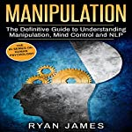 Manipulation: The Definitive Guide to Understanding Manipulation, MindControl and NLP: Manipulation Series, Volume 1 | Ryan James