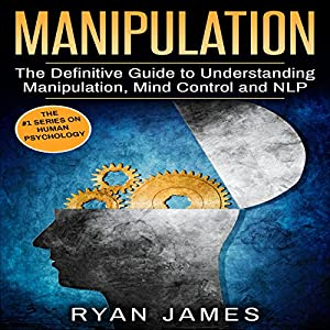 Manipulation: The Definitive Guide to Understanding Manipulation, MindControl and NLP Audiobook