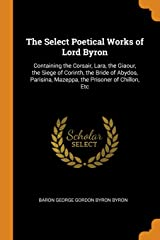 The Select Poetical Works of Lord Byron: Containing the Corsair, Lara, the Giaour, the Siege of Corinth, the Bride of Abydos, Parisina, Mazeppa, the Prisoner of Chillon, Etc Paperback