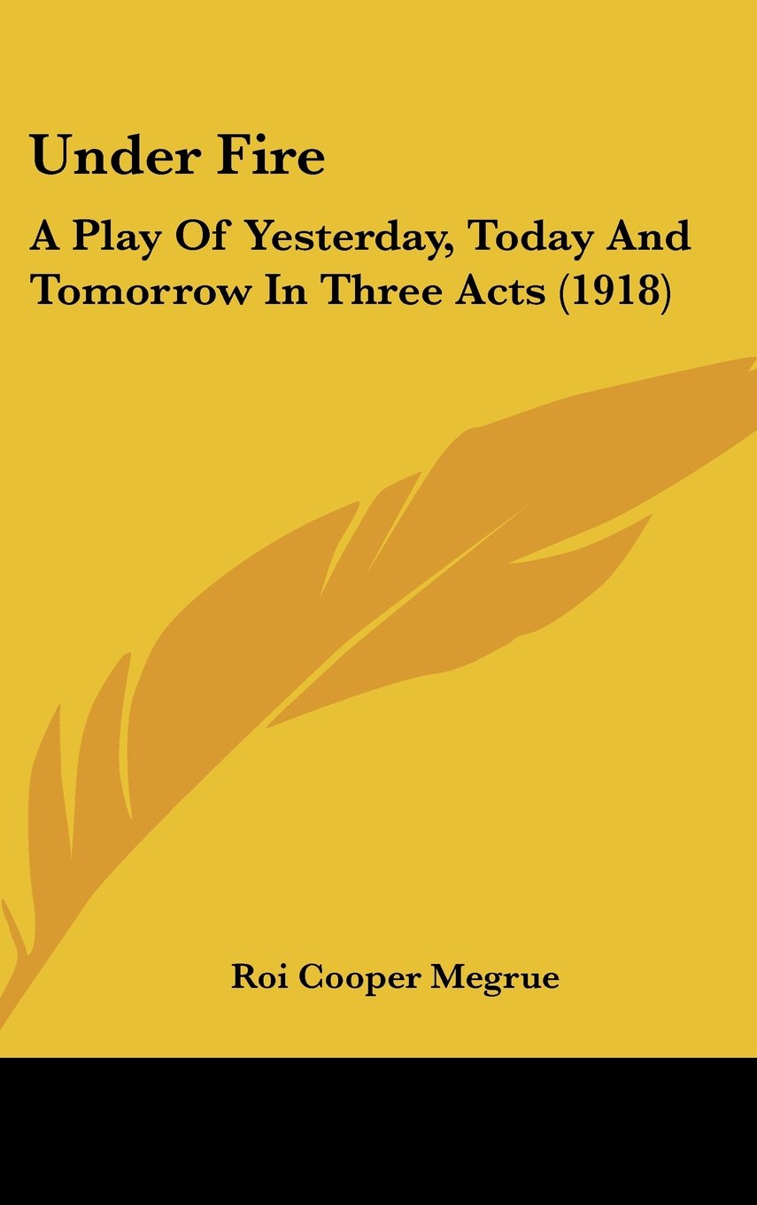 Under Fire: A Play Of Yesterday, Today And Tomorrow In Three Acts (1918) PDF