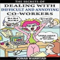 The Secrets of Dealing with Difficult and Annoying Co-Workers Audiobook by Jonas Warstad Narrated by Greg Zarcone