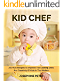 KID CHEF COOKBOOK: 250 FUN RECIPES TO IMPROVE THE COOKING SKILLS AND CREATIVITY OF KIDS IN THE KITCHEN