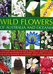 Wild Flowers of Australia and Oceania: An Illustrated Guide to the Floral Diversity of Australia, New Zealand and the Islands of the Pacific Ocean, ... Botanical Illustrations, Maps and Photographs