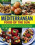 Mediterranean Food of the Sun: Over 400 Vibrant Step-By-Step Recipes From The Shores Of Italy, Greece, France, Spain, North Africa And The Middle East With Over 1400 Stunning Photographs