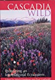 Cascadia Wild : Protecting an International Ecosystem, Mitch Friedman, Paul J. Lindholdt, 0939116359