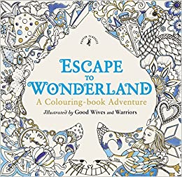 Escape To Wonderland A Colouring Book Adventure Good Wives And Warriors 9780141366159 Amazon Books