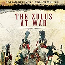The Zulus at War: The History, Rise, and Fall of the Tribe That Washed Its Spears Audiobook by Adrian Greaves, Xolani Mkhize Narrated by Kevin Free