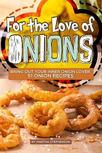 For the Love of Onions: Bring Out Your Inner Onion Lover: 51 Onion Recipes by Martha Stephenson