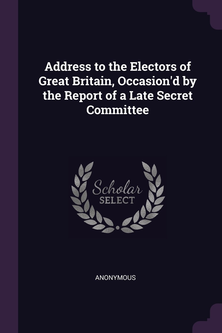 Download Address to the Electors of Great Britain, Occasion'd by the Report of a Late Secret Committee ebook