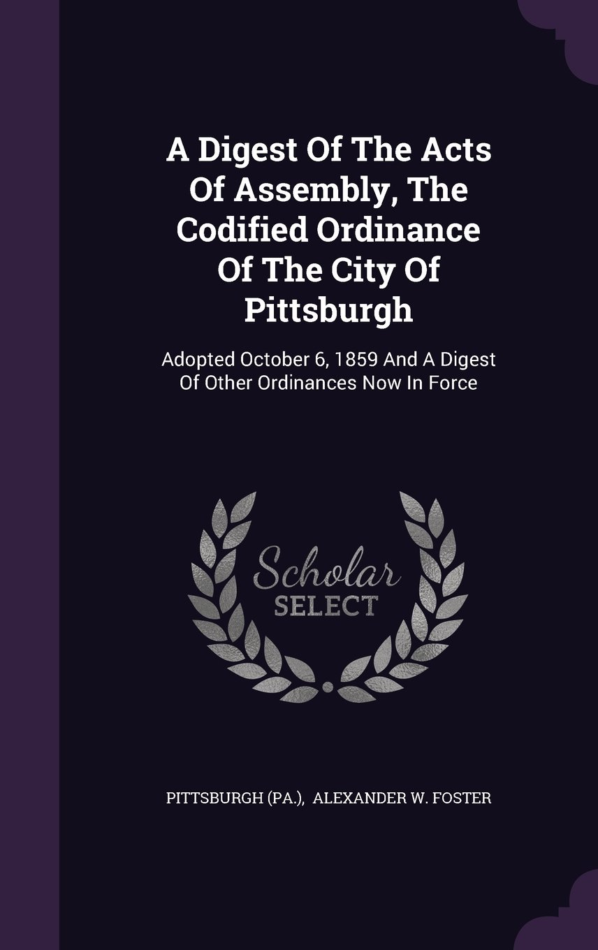 Read Online A Digest Of The Acts Of Assembly, The Codified Ordinance Of The City Of Pittsburgh: Adopted October 6, 1859 And A Digest Of Other Ordinances Now In Force PDF