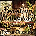 Brazilian Adventure: A Quest into the Heart of the Amazon   Peter Fleming