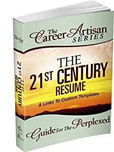 The Career Artisan Series - The 21st Century Resume Guide For The Perplexed (Now With Brand NEW Online Resume Templates!)