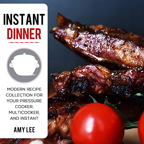Instant Dinner: Modern Recipe Collection for Your Pressure Cooker, Multicooker, and Instant by Amy Lee