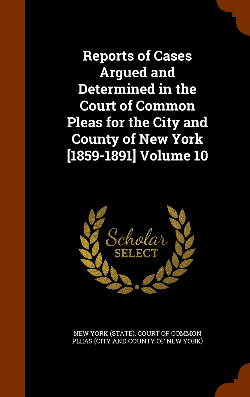 Reports of Cases Argued and Determined in the Court of Common Pleas for the City and County of New York [1859-1891] Volume 10 pdf