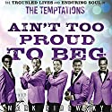 Ain't Too Proud to Beg: The Troubled Lives and Enduring Soul of the Temptations Audiobook by Mark Ribowsky Narrated by Bill Andrew Quinn