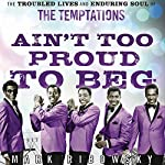 Ain't Too Proud to Beg: The Troubled Lives and Enduring Soul of the Temptations | Mark Ribowsky