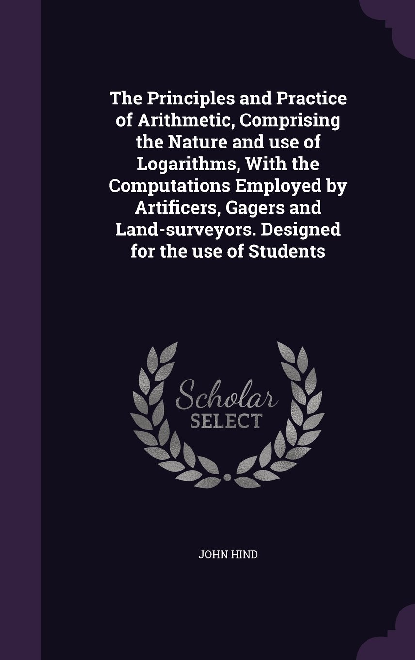 The Principles and Practice of Arithmetic, Comprising the Nature and use of Logarithms, With the Computations Employed by Artificers, Gagers and Land-surveyors. Designed for the use of Students pdf