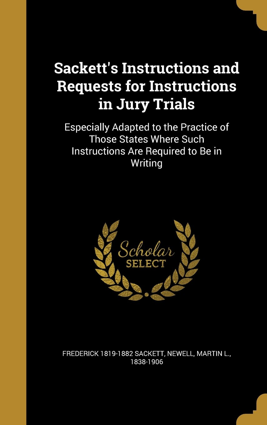 Read Online Sackett's Instructions and Requests for Instructions in Jury Trials: Especially Adapted to the Practice of Those States Where Such Instructions Are Required to Be in Writing pdf epub